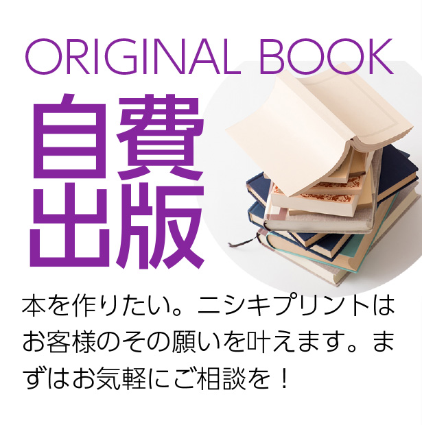 ORIGINAL BOOK 自費出版 本を作りたい。ニシキプリントはお客様のその願いを叶えます。まずはお気軽にご相談を!