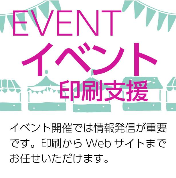 EVENT イベント印刷支援 イベント開催には情報発信は重要です。印刷からWebサイトまでお任せいただけます。