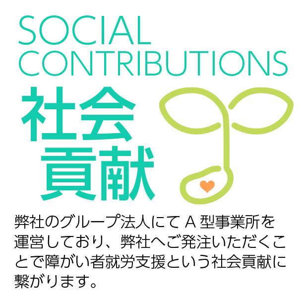 社会貢献 Social Contributions 弊社のグループ法人にてA型事業所を 運営しており、弊社へご発注いただくことで障がい者就労支援という社会貢献に繋がります。